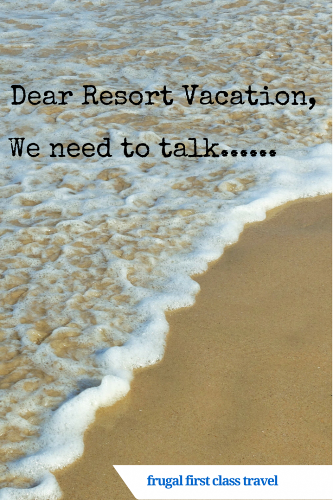 Resort vacations are very seductive, but like a bad boyfriend, they sometimes make you hate them.......